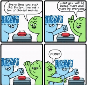 Blizzard be like $ ͜ $: ...but you will be  hated more and  more by everyone!  Every time you push  this button, you get a  ton of chinese money...  BIZRD  BIZZARD  AUTZTIO  NTER NMET  ENT  DUDE!  BIEZARI  BIZZARD  TERTAINMEN Blizzard be like $ ͜ $