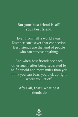 Best Friend, Friends, and Bear: But your best friend is still  your best friend.  Even from half a world away.  Distance can't sever that connection.  Best friends are the kind of people  who can survive anything.  And when best friends see each  other again, after being separated by  half a world and more miles than you  think you can bear, you pick up right  where you let off.  After all, that's what best  friends do.