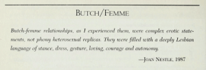 Complex, Relationships, and Target: BUTCH/FEMME  Butch-femme relationships, as I experienced them, were complex erotic state-  ments, not phony heterosexual replicas. They were filled with a deeply Lesbian  language of stance, dress, gesture, loving, courage and autonomy  -JOAN NESTLE, 1987 lesbianherstorian:  joan nestle on butch/femme dynamics in the lesbian almanac compiled by the national museum  archive of lesbian and gay history, 1996