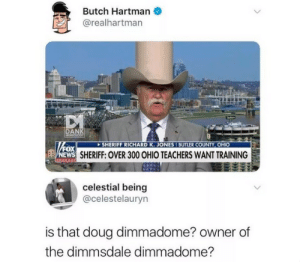 Dank, Doug, and Memes: Butch Hartman  @realhartman  DANK  SHERIFF RICHARD K.JONES I BUTLER COUNTY, OHIC  EWS  SHERIFF: OVER 300 OHIO TEACHERS WANT TRAINING  celestial being  @celestelauryn  is that doug dimmadome? owner of  the dimmsdale dimmadome? dimmadome;[]:{}[:} by 123bruh123 MORE MEMES