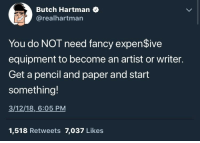 "<p>Some wholesome art advice from Butch Hartman, creator of Fairly Oddparents and Danny Phantom via /r/wholesomememes <a href=""http://ift.tt/2FTuqBf"">http://ift.tt/2FTuqBf</a></p>: Butch Hartman  @realhartman  You do NOT need fancy expenSive  equipment to become an artist or writer.  Get a pencil and paper and start  something!  3/12/18,6:05 PM  1,518 Retweets 7,037 Likes <p>Some wholesome art advice from Butch Hartman, creator of Fairly Oddparents and Danny Phantom via /r/wholesomememes <a href=""http://ift.tt/2FTuqBf"">http://ift.tt/2FTuqBf</a></p>"