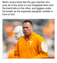 Dodgeball, Gym, and Sports: Butch Jones looks like the gym teacher who  puts all of the jocks on one dodgeball team and  the band kids on the other, and giggles under  his breath as the expected slaughter unfolds in  front of hinm https://t.co/I4y0SMyGgH
