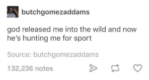 God, Hunting, and Wild: butchgomezaddams  god released me into the wild and now  he's hunting me for sport  Source: butchgomezaddams  132,236 notes god