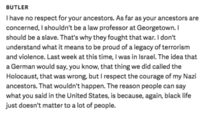 mysharona1987: Georgetown professor says exactly what he thinks about the confederacy culture. Like, I could add a witty gif or make a smart ass remark. But I won't. He made his point. I cannot add to it. : BUTLER  I have no respect for your ancestors. As far as your ancestors are  concerned, I shouldn't be a law professor at Georgetown. I  should be a slave. That's why they fought that war. I don't  understand what it means to be proud of a legacy of terrorism  and violence. Last week at this time, I was in Israel. The idea that  a German would say, you know, that thing we did called the  Holocaust, that was wrong, but I respect the courage of my Nazi  ancestors. That wouldn't happen. The reason people can say  what you said in the United States, is because, again, black life  just doesn't matter to a lot of people. mysharona1987: Georgetown professor says exactly what he thinks about the confederacy culture. Like, I could add a witty gif or make a smart ass remark. But I won't. He made his point. I cannot add to it.