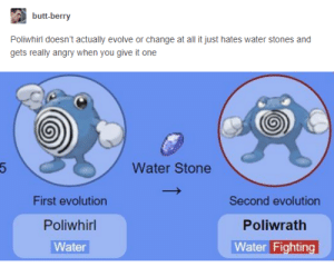 Butt, Evolution, and Evolve: butt-berry  Poliwhirl doesn't actually evolve or change at all it just hates water stones and  gets really angry when you give it one  Water Stone  First evolution  Poliwhil  Water  Second evolution  Poliwrath  Water Fightin evolution