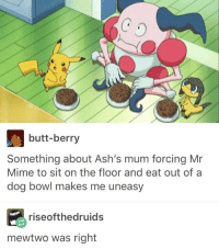 Ash, Butt, and Funny: butt-berry  Something about Ash's mum forcing Mr  Mime to sit on the floor and eat out of a  dog bowl makes me uneasy  rise ofthe druids  mewtwo was right Like the Best of Pokémon page!