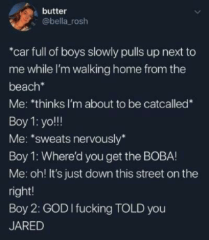 Fucking, God, and Yo: butter  @bella rosh  *car full of boys slowly pulls up next to  me while I'm walking home from the  beach*  Me: *thinks I'm about to be catcalled*  Boy 1: yo!!  Me: *sweats nervously*  Boy 1: Where'd you get the BOBA!  Me: oh! It's just down this street on the  right!  Boy 2: GOD I fucking TOLD you  JARED Not all men think the same… via /r/wholesomememes https://ift.tt/2XQT2UK