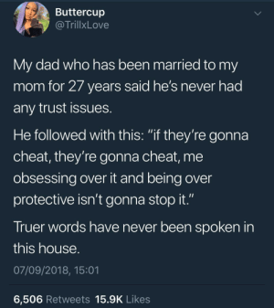 "Dad, Dank, and Memes: Buttercup  @TrillxLove  My dad who has been married to my  mom for 2/ years said he's never had  any trust issues  He followed with this: ""if they're gonna  cheat, they're gonna cheat, me  obsessing over it and being over  protective isn't gonna stop it.""  Truer words have never been spoken in  this house  07/09/2018, 15:01  6,506 Retweets 15.9K Likes Words to live by by KingPZe MORE MEMES"