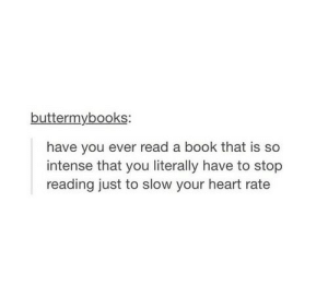 heart rate: buttermybooks:  have you ever read a book that is so  intense that you literally have to stop  reading just to slow your heart rate