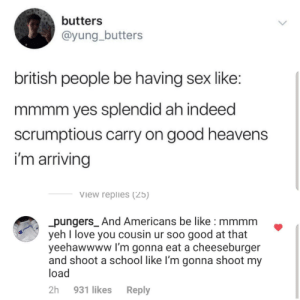 srsfunny:  Accuracy 100: butters  @yung_butters  british people be having sex like:  mmmm yes splendid ah indeed  scrumptious carry on good heavens  i'm arriving  View replies (25)  pungers_And Americans be like : mmmm  yeh I love you cousin ur soo good at that  yeehawwww I'm gonna eat a cheeseburger  and shoot a school like I'm gonna shoot my  load  2h  931 likes  Reply srsfunny:  Accuracy 100