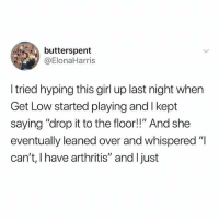 """Get Low, Memes, and Arthritis: butterspent  @ElonaHarris  I tried hyping this girl up last night when  Get Low started playing and I kept  saying """"drop it to the floor!!"""" And she  eventually leaned over and whispered """"I  can't, I have arthritis"""" and I just"""