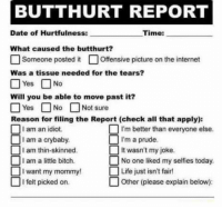 Bitch, Butthurt, and Funny: BUTTHURT REPORT  Date of Hurtfulness:  Time:  What caused the butthurt?  Someone posted it Offensive picture on the internet  Was a tissue needed for the tears?  □Yes □ No  Will you be able to move past it?  Yes-□No  □Not sure  heck all that apply):  'm better than everyone else.  It wasn't my joke.  Reason for filing the Report (check all that apply):  am an idiot.  I am a crybaby.  □ I'm a prude.  I am thin-skinned.  I am a littie bitch  No one liked my selfies today.  want my mommy!  □ Life just isn't fair!  □ I felt picked on.  Other (please explain below): Funny Memes. Updated Daily! ⇢ FunnyJoke.tumblr.com 😀
