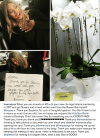 "Beyonce, Destiny, and Fall: Buttle  douht   avernecox when you are at work on #Doubt your new cbs legal drama premiering  in 2017 and get flowers and a hand written card from the Queen Bey herself  @beyonce. Thank you Beyonce for such a thoughtful gesture. You didn't have to but  it means so much that you did. I am so happy you enjoyed the #LipSyncBattle  tribute to Destiny's Child. You know I live for everything you do. EVERYTHING!!  Thank you, thank you thank you!!!.. צצצצצ.צצ Thank you @dreamadew for  thinking to take photos to document my utter shock and disbelief moments after  opening the card. Thank you @farmercarla and @theladydeja for holding me up so l  didn't fall to the floor as I lost control of my body. Thank you water proof mascara for  keeping this makeup in tact cause I have to head back to set soon. Thank you  @spikelsb for making this happen Wow, what a day! God is GOOD!! <p><a class=""tumblr_blog"" href=""http://thebeyhive.tumblr.com/post/152612921295"">thebeyhive</a>:</p> <blockquote> <p>Laverne Cox receives flowers and a handwritten card from Beyoncé for her Destiny's Child performance on the Lip Sync Battle<br/></p> </blockquote>"