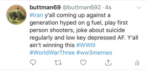 General disrespect and commander ninja: buttman69 @buttman692 ·4s  #iran y'all coming up against a  generation hyped on g fuel, play first  person shooters, joke about suicide  regularly and low key depressed AF. Y'all  ain't winning this #WWIII  #WorldWarThree #ww3memes  ili General disrespect and commander ninja