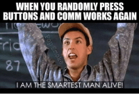 Alive, Memes, and 🤖: BUTTONS AND COMM WORKS AGAIN  I AM THE SMARTEST MAN ALIVE! Best feeling in Comms  Follow us on Instagram @doyouevencommbro  #dyecb #doyouevencommbro