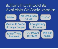 "Baby, It's Cold Outside, Dank, and Fucking: Buttons That Should Be  Available On Social Media:  No One Gives  ""You're""  A Fuck  Dislike  We Get It, You're Enough Baby  A Happy Couple  Pictures  You're Trying  Too MUCH  This Shit  DRAMA!  Again?  Too Hard"
