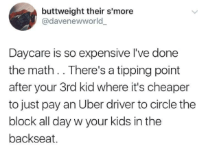 When 5 stars isnt enough: buttweight their s'more  @davenewworld  Daycare is so expensive I've done  the math .. There's a tipping point  after your 3rd kid where it's cheaper  to just pay an Uber driver to circle the  block all day w your kids in the  backseat. When 5 stars isnt enough