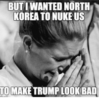 Memes, North Korea, and 🤖: BUTWANTED NORTH  KOREA TO NUKE US  TO  MAKE TRUMPLOOKBAD The latest liberal whine...