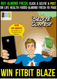 Memes, Blaze, and 🤖: BUY ALMOND FRESH  CLICK A SELFIE & POST  ON LIFE HEALTH FOODS-ALMOND FRESH FB PAGE  life health foods  CONTEST  ACHE  DIN AAGAYE!  Ab Selfie Lene  Pe Bhi Prize  Millega  Almond  Fresh  WIN FITBIT BLAZE Acche Din Aagaye! Ab Selfie lene pe prize milega!  Buy #AlmondFresh, click a selfie with Almond Fresh + Invoice & upload it on the FB fan page of Life Health Foods – Almond Fresh to stand a chance to win FitBit Blaze.  #AlmondMilk | #ContestAlert | #SelfieContest | #FitBitBlaze | T&C apply.