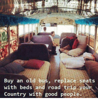 Sounds good to me: Buy an old bus, replace seats  Country with good people  with  with beds and road trip your  bedsand  road' trìR your  ountry W1 Sounds good to me