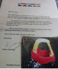 """headway: buy  Car.  com  any Dear Mr. Jones  After reviewing your request that we value your """"Little Tikes car""""  and viewing the attached photo, we've come to the conclusion that  you sent your request to simply waste our time.  and The frequency in which you alluded to the toy as a vehicle  you made reference to our name """"We Buy Any Car  makes it clear  knew this result was forthcoming. We have no interest in  buying your item.  We've been kind enough to return your photo on the basis  that you refrain from contacting us again.  This is the last time we will contact you.  Sincerely,  Adam Jennings  Headway House,"""