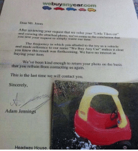 """That's some BS Adam.: buy  Car  com  any  Dear Mr. Jones  After reviewing your request that we value your """"Little Tikes car""""  and viewing the attached photo, we've come to the conclusion that  you sent your request to simply waste our time.  and The frequency in which you alluded to the toy as a vehicle  made reference to our name """"We Buy Any Car"""" makes it clear  you knew this result was forthcoming. We have no interest in  buying your item.  We've been kind enough to return your photo on the basis  that you refrain from contacting us again.  This is the last time we will contact you.  Sincerely,  Adam Jennings  Headway House,  CE u, That's some BS Adam."""