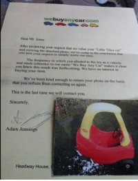 """headway: buy  Car  com  any  Dear Mr. Jones  After reviewing your request that we value your""""Little Tikes car  and viewing the attached photo, we've come to the conclusion that  you sent your request to simply waste our time.  and The frequency in which you alluded to the toy as a vehicle  you made reference to our name Buy Any Car"""" makes it clear  knew this result was forthcoming. We have no interest in  buying your item.  We've been kind enough to return your photo on the basis  that you refrain from contacting us again.  This is the last time we will contact you.  Sincerely,  Adam  Jennin  Headway House"""
