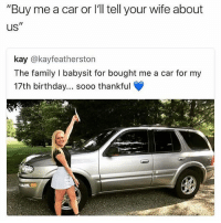 "😂😂 @x__antisocial_butterfly__x is one of my favourite Instagram accounts 🔥🔥🔥: ""Buy me a car or l'll tell your wife about  us  kay @kayfeatherston  The family I babysit for bought me a car for my  17th birthday... soo0 thankful 😂😂 @x__antisocial_butterfly__x is one of my favourite Instagram accounts 🔥🔥🔥"