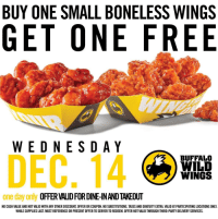 rt to save a life: BUY ONE SMALL BONELESS WINGS  GET ONE FREE  WEDNESDAY  DEC, 14  BUFFALO  WILD  WINGS  one day only  OFFER VAUDFORDINEINANDTAKEOUT  NO CASH VALUE AND NOT VALID WITH ANY OTHER DISCOUNT, OFFER OR COUPON. NO SUBSTITUTIONS. TAXES AND GRATUIYEXTRA. VALID AT PARTICIPATING LOCATIONS ONLY.  WHILE SUPPLIES LAST MUST REFERENCE OR PRESENT OFFER TO SERVER TO REDEEM. OFFER NOT VALID THROUGH THIRD-PARTY DELIVERY SERVICES. rt to save a life