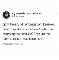 "Susan strikes again 🤦🏾‍♂️🤦🏽‍♀️🤦🏼‍♂️🤦🏿‍♀️🤦🏻‍♂️🤦🏻‍♀️: buy peroxide heart on itunes  @lilpochaco  ppl will really b like ""omg i cant believe u  have to work christmas eve!"" while im  scanning their shit like??? youre the  fucking reason susan. go home  23/12/2017, 5:18 pm Susan strikes again 🤦🏾‍♂️🤦🏽‍♀️🤦🏼‍♂️🤦🏿‍♀️🤦🏻‍♂️🤦🏻‍♀️"