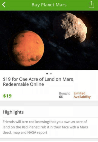 Dank, 🤖, and Red: Buy Planet Mars  $19 for One Acre of Land on Mars,  Redeemable Online  Bought Limited  $19  Availability  66  Highlights  Friends will turn red knowing that you own an acre of  land on the Red Planet; rub it in their face with a Mars  deed, map and NASA report Limited availability