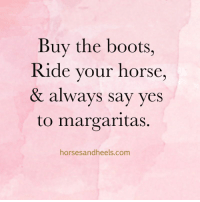 Boots, Horse, and Yes: Buy the boots,  Ride vour horse  & always say yes  to margaritas.  horsesandheels.com Always say yes!
