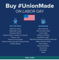 This Labor Day make sure to buy #UnionMade products! For more lists go here: www.aflcio.org/madeinamerica: Buy #UnionMade  ON LABOR DAY  FOR THE GRILL  Ball Park franks  Butterball turkey  Dearborn Brand  Empire Kosher chicken and turkey  Farmer John  Foster Farms poultry  Hormel beef, pork and chicken franks  Omaha Steaks  BEVERAGES  Bass Pale Ale  Bud and Bud Light  Coors Light  Killian's Irish Red  Landshark Lager  Mad River Brewing Jamaican Red Ale  Miller Genuine Draft  Sam Adams  Barq's Root Beer  Coca-Cola  Dr Pepper  Pepsi  AFL-CIO This Labor Day make sure to buy #UnionMade products! For more lists go here: www.aflcio.org/madeinamerica