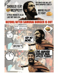 Can't believe SAMURAI BURGER is back again!!!! SHIOK AH!!!!!: BUY WHICH ONE WILL GET  MORE MONOPOLY LABELS?  SHOULD IEAT  MCSPICY?  A MAYBE FILLET  'O' FISH?  6 PIECE NUGGETS ALSO  LIKE NOT BAD LEH  BEFORE/AFTER SAMURAI BURGERIS OUT  Good afternoon  Sir  what wou  SAY NO  MORE  HUH?  BURGE Can't believe SAMURAI BURGER is back again!!!! SHIOK AH!!!!!