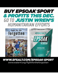BUYEPSSOAK SPORT  & PROFITS THIS DEC.  GO TO JUSTIN WREN'S  HUMANITARIAN EFFORTS  POST WORKOUT  MUSCLE RECOVINY  FOR ATHLETES  fight for the  forgotten  EPSOM SALTS  EPSOAK  SPORT  ENERGIZING  JUSTIN WREN  SAN FRANCISCO  SALT co  WWW.SFSALT COM EPSOAK SPORT  wwwww.water4.org/fightfortheforgotten This is an awesome opportunity to stock up on Epsom salts and help @thebigpygmy build wells in the Congo!