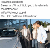 Wife, Car, and Him: [buying a used car]  Salesman: What if I told you this vehicle is  the Batmobile?  Wife: We're not stupid.  Me: Hold on Karen, let him finish.  vdsfa  floy  da