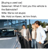 Memes, Wife, and 🤖: [Buying a used car]  Salesman: What if I told you this vehicle is  the Batmobile?  Wife: We're not stupid.  Me: Hold on Karen, let him finish. It just might be...