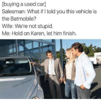 Cars, Funny, and Wife: [buying a used car]  Salesman: What if I told you this vehicle is  the Batmobile?  Wife: We're not stupid  Me: Hold on Karen, let him finish.  dallo