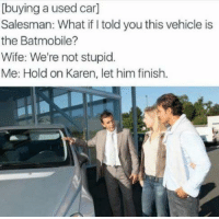 Memes, Wife, and Stupidity: [buying a used car]  Salesman: What ifItold you this vehicle is  the Batmobile?  Wife: We're not stupid.  Me: Hold on Karen, let him finish. Lol