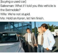 Memes, Wife, and 🤖: [buying a used car]  Salesman: What told you this vehicle is  the Batmobile?  Wife: We're not stupid.  Me: Hold on Karen, let him finish. DV6