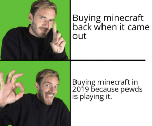Minecraft, Party, and Back: Buying minecraft  back when it came  |out  |Buying minecraft in  |2019 because pewds  |is playing it. I'm fashionably late to the party.