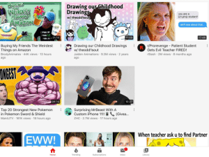 This isn't that bad, I just thought it was funny: BUYING  THE  Drawing our Childhood  Drawings  WERDEST  you are a  STUPID student!  FTAINGS  w/theodd1sout  AMAZON  we'll see about that...  D WATER  WAKE UP  ETURN  17:48  11:09  RAME ALL 21:14  r/Prorevenge Patient Student  R  Gets Evil Teacher FIRED!  Buying My Friends The Weirdest  Things on Amazon  BrodyAnimates 44K views 13 hours  Drawing our Childhood Drawings  w/ theodd1sout  Jaiden Animations 9.3M views 2 years  rSlash 2M views 8 months ago  ago  ago  ONGEST  24:14  10:27  Top 20 Strongest New Pokemon  in Pokemon Sword & Shield  Surprising MrBeast With A  Custom iPhone 11!! (Givea...  MandJTV 161K views 18 hours ago  ZHC 2.7M views 17 hours ago  When teacher ask u to find Partner  EWW!  Trending  Inbox  Home  Subscriptions  Library This isn't that bad, I just thought it was funny