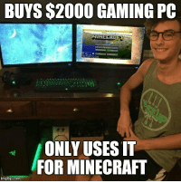 We all know that one guy! @gamingplus2 . . . gaming gamer games videogames cod gta csgo minecraft starwars marvel xbox playstation nintendo nerd geek leagueoflegends pc youtube lol fun funny letskillping dota2 game dccomics battlefield steam halo blizzard: BUYS $2000 GAMING PC  ONLY USES IT  FOR MINECRAFT  imgflip.com We all know that one guy! @gamingplus2 . . . gaming gamer games videogames cod gta csgo minecraft starwars marvel xbox playstation nintendo nerd geek leagueoflegends pc youtube lol fun funny letskillping dota2 game dccomics battlefield steam halo blizzard