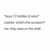 """Wine, Girl Memes, and They: """"buys 72 bottles of wine*  cashier: what's the occasion?  me: they were on the shelf. Just a casual night in"""