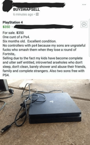 Family, Friends, and PlayStation: BUYSWAPSELL  6 minutes ago.  PlayStation 4  $350  For sale. $350  One cunt of a Ps4.  Six months old. Excellent condition.  No controllers with ps4 because my sons are ungrateful  fucks who smash them when they lose a round of  Fortnite,  Selling due to the fact my kids have become complete  and utter self entitled, introverted arseholes who don't  sleep, don't clean, barely shower and abuse their friends,  family and complete strangers. Also two sons free with  PS4. F**k people