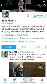 Doctor, Head, and Buzz Aldrin: BUZZ  0+ Follow  Buzz Aldrin  @The Real Buzz  Astronaut, Apollo XI and Gemini 12; Doctorate from  MIT in astronautics, Korean War veteran Architect  of Cycling Pathways to Mars photo by pari dukovic  9 Mars & Space Coast Florida  buzzaldrin.com Born on 20 January 1930  419  FOLLOWING  961.6K  FOLLOWERS  Media  Likes  Tweets  Buzz Aldrin @TheRealBuzz 4h  Heading off in style to a new country l've  never been to. Nepal! Who's coming to  the Everest Science Center?  Home  Notifications  Moments  Messages  Me Welcome Sir!!