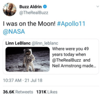 Nasa, Neil Armstrong, and Buzz Aldrin: Buzz Aldrin  @TheRealBuzz  I was on the Moon! #Apollo11  @NASA  Linn LeBlanc @linn_leblanc  Where were you 49  years today when  @TheRealBuzz and  Neil Armstrong made  10:37 AM-21 Jul 18  36.6K Retweets 131K Likes <p>The madman</p>