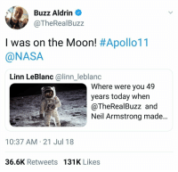 Such a sweetheart: Buzz Aldrin  @TheRealBuzz  I was on the Moon! #Apollo11  @NASA  Linn LeBlanc @linn_leblanc  Where were you 49  years today when  @TheRealBuzz and  Neil Armstrong made..  10:37 AM-21 Jul 18  36.6K Retweets 131K Likes Such a sweetheart