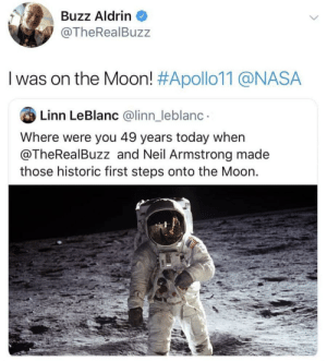 "zachsanomaiy: caucasianscriptures: Imagine being the only person alive who can say this buzz aldrin and neil armstrong liked to do a thing where they'd tell unfunny jokes at parties about being on the moon and when people were confused they'd go ""guess you had to have been there""    Original flexers.: Buzz Aldrin  @TheRealBuzz  I was on the Moon! #Apollo11@NASA  Linn LeBlanc @linn_leblanc  Where were you 49 years today when  @TheRealBuzz and Neil Armstrong made  those historic first steps onto the Moon. zachsanomaiy: caucasianscriptures: Imagine being the only person alive who can say this buzz aldrin and neil armstrong liked to do a thing where they'd tell unfunny jokes at parties about being on the moon and when people were confused they'd go ""guess you had to have been there""    Original flexers."