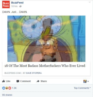 Buzzfeed, Badass, and Com: Buzz  FeeD  BuzzFeed  1 0 hrs . @  DAMN. Just... DAMN.  18 Of The Most Badass Motherfuckers Who Ever Lived  BUZZFEED COM I BY DAVE STOPERA  I Like -Comment Share  1.3  Top Comments  96 shares https://t.co/L1PTK6yPHp